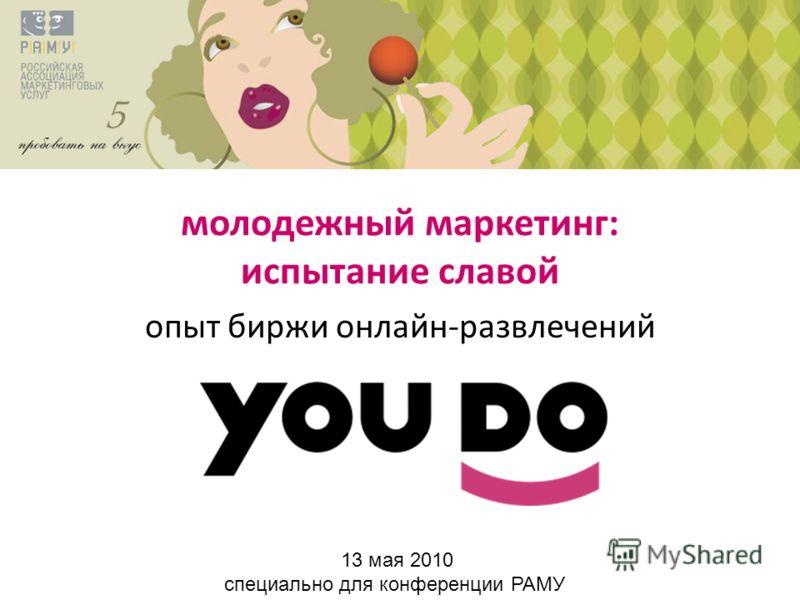 молодежный маркетинг: испытание славой опыт биржи онлайн-развлечений 13 мая 2010 специально для конференции РАМУ