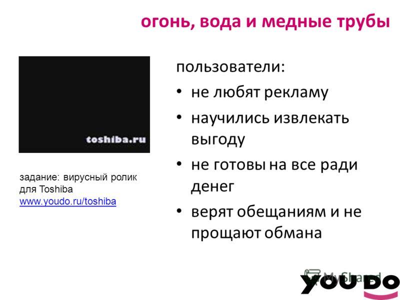 огонь, вода и медные трубы пользователи: не любят рекламу научились извлекать выгоду не готовы на все ради денег верят обещаниям и не прощают обмана задание: вирусный ролик для Toshiba www.youdo.ru/toshiba