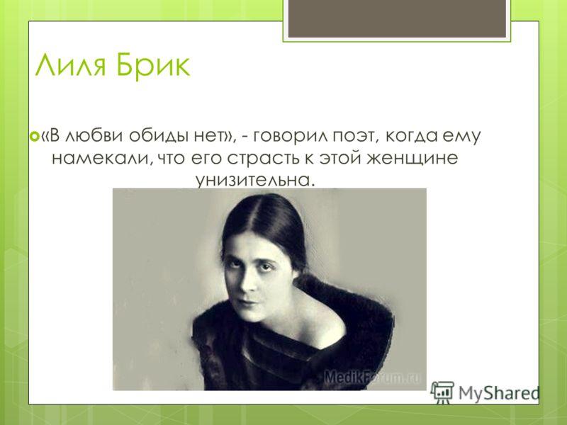 Лиля Брик «В любви обиды нет», - говорил поэт, когда ему намекали, что его страсть к этой женщине унизительна.