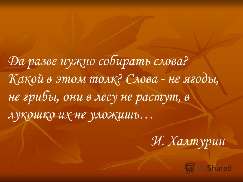 Да разве нужно собирать слова? Какой в этом толк? Слова - не ягоды, не грибы, они в лесу не растут, в лукошко их не уложишь… И. Халтурин