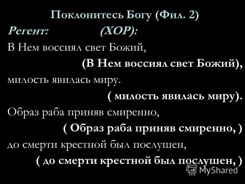 Поклонитесь Богу (Фил. 2) Регент: (ХОР): В Нем воссиял свет Божий, (В Нем воссиял свет Божий), милость явилась миру. ( милость явилась миру). Образ раба приняв смиренно, ( Образ раба приняв смиренно, ) до смерти крестной был послушен, ( до смерти кре