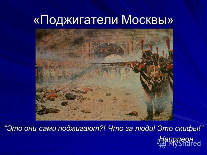 «Поджигатели Москвы» Это они сами поджигают?! Что за люди! Это скифы! Наполеон