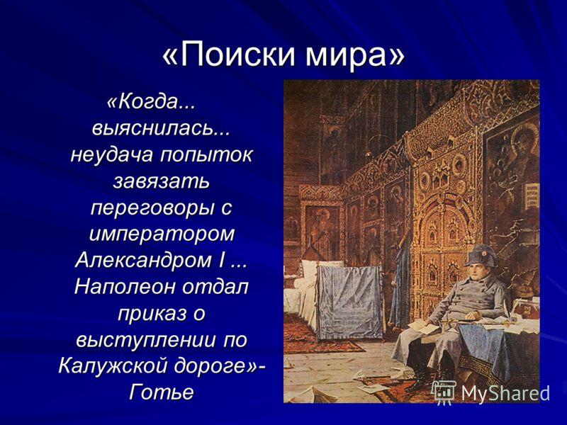 «Поиски мира» «Когда... выяснилась... неудача попыток завязать переговоры с императором Александром I... Наполеон отдал приказ о выступлении по Калужской дороге»- Готье