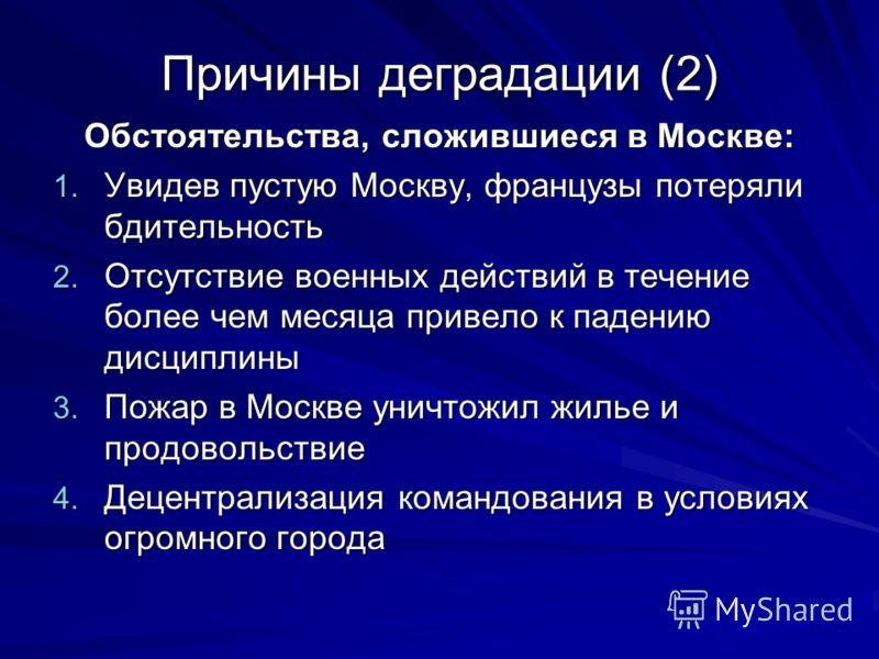 Причины деградации (2) Обстоятельства, сложившиеся в Москве: 1. Увидев пустую Москву, французы потеряли бдительность 2. Отсутствие военных действий в течение более чем месяца привело к падению дисциплины 3. Пожар в Москве уничтожил жилье и продовольс
