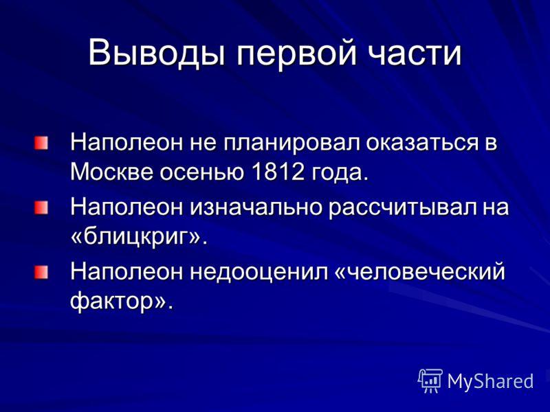 Выводы первой части Наполеон не планировал оказаться в Москве осенью 1812 года. Наполеон изначально рассчитывал на «блицкриг». Наполеон недооценил «человеческий фактор».