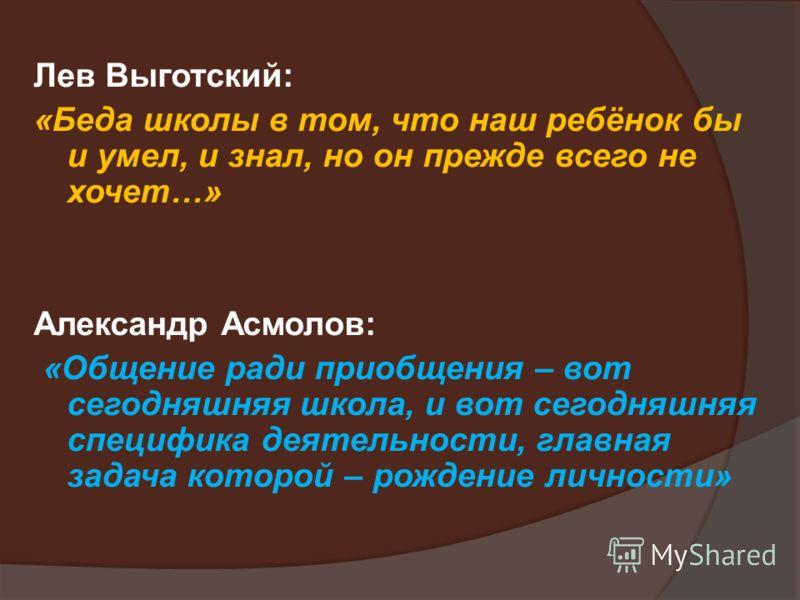 Лев Выготский: «Беда школы в том, что наш ребёнок бы и умел, и знал, но он прежде всего не хочет…» Александр Асмолов: «Общение ради приобщения – вот сегодняшняя школа, и вот сегодняшняя специфика деятельности, главная задача которой – рождение личнос