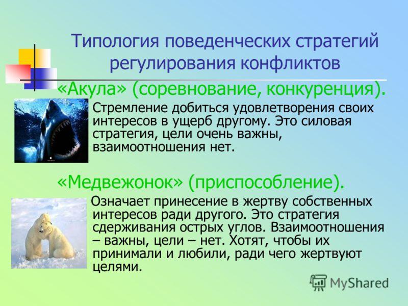 Типология поведенческих стратегий регулирования конфликтов «Акула» (соревнование, конкуренция). Стремление добиться удовлетворения своих интересов в ущерб другому. Это силовая стратегия, цели очень важны, взаимоотношения нет. «Медвежонок» (приспособл