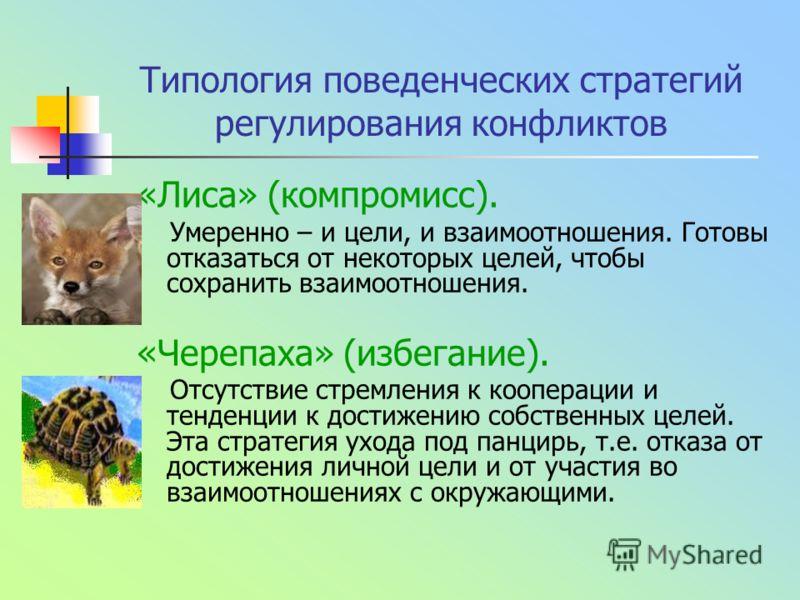 Типология поведенческих стратегий регулирования конфликтов «Лиса» (компромисс). Умеренно – и цели, и взаимоотношения. Готовы отказаться от некоторых целей, чтобы сохранить взаимоотношения. «Черепаха» (избегание). Отсутствие стремления к кооперации и