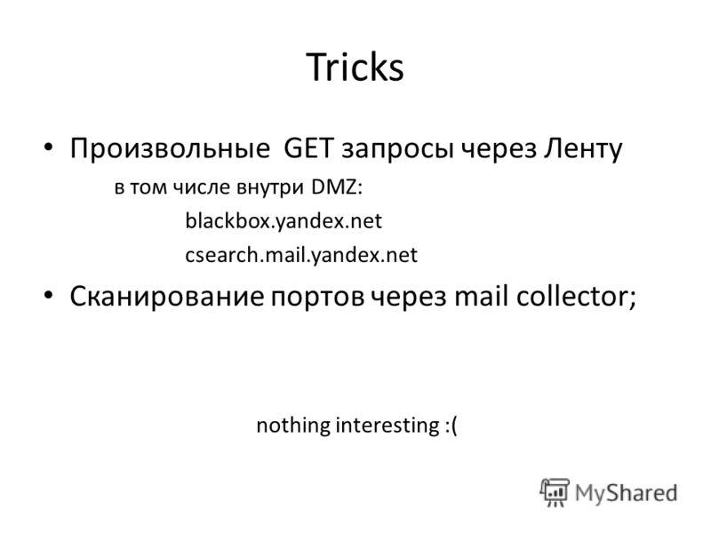 Tricks Произвольные GET запросы через Ленту в том числе внутри DMZ: blackbox.yandex.net csearch.mail.yandex.net Сканирование портов через mail collector; nothing interesting :(