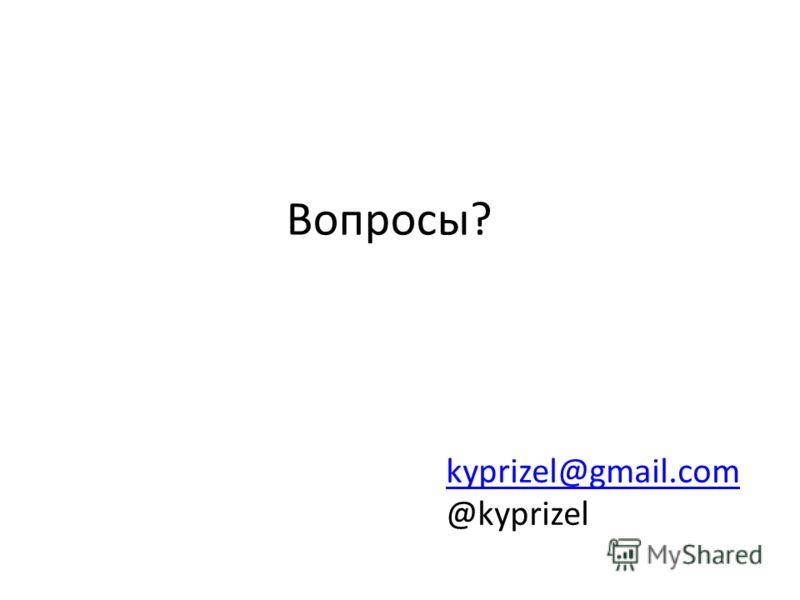 Вопросы? kyprizel@gmail.com @kyprizel
