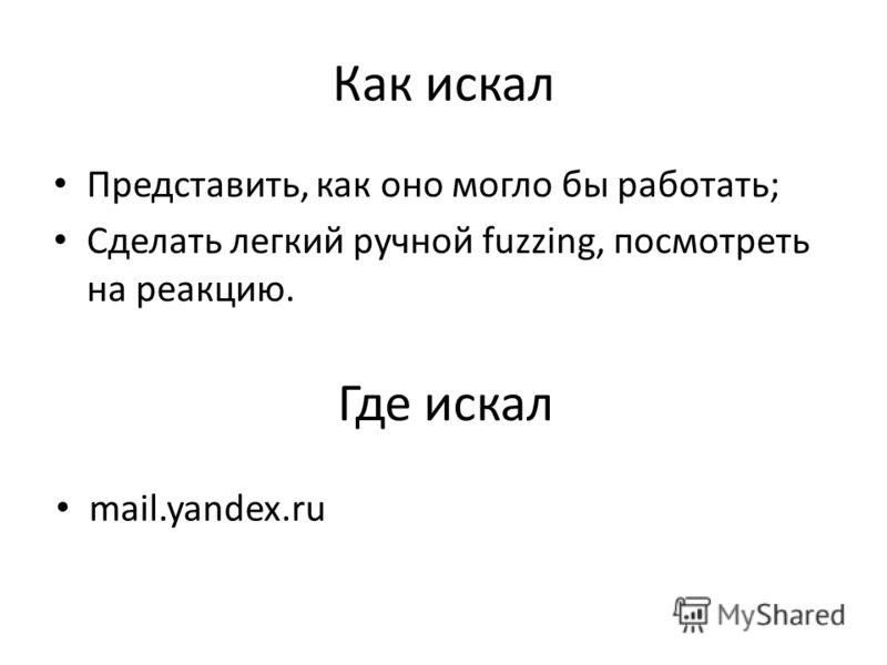 Как искал Представить, как оно могло бы работать; Сделать легкий ручной fuzzing, посмотреть на реакцию. Где искал mail.yandex.ru