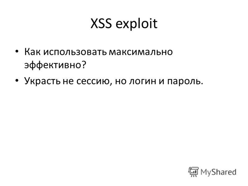 XSS exploit Как использовать максимально эффективно? Украсть не сессию, но логин и пароль.