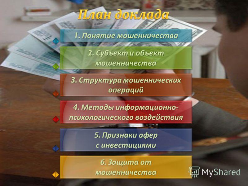 1. Понятие мошенничества 2. Субъект и объект мошенничества 3. Структура мошеннических операций операций 4. Методы информационно - психологического воздействия 4. Методы информационно - психологического воздействия 5. Признаки афер с инвестициями 5. П