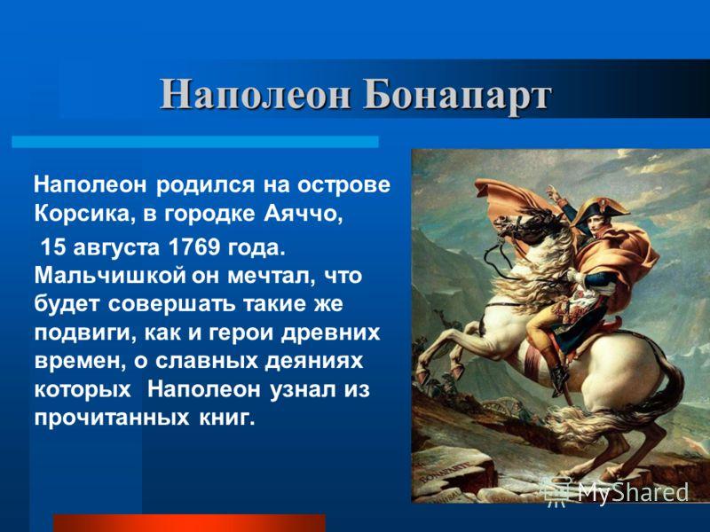 Наполеон Бонапарт Наполеон родился на острове Корсика, в городке Аяччо, 15 августа 1769 года. Мальчишкой он мечтал, что будет совершать такие же подвиги, как и герои древних времен, о славных деяниях которых Наполеон узнал из прочитанных книг.