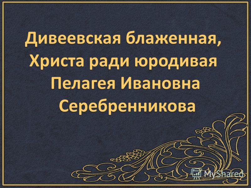 Дивеевская блаженная, Христа ради юродивая Пелагея Ивановна Серебренникова Серебренникова