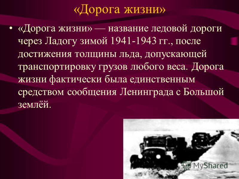 «Дорога жизни» «Дорога жизни» название ледовой дороги через Ладогу зимой 1941-1943 гг., после достижения толщины льда, допускающей транспортировку грузов любого веса. Дорога жизни фактически была единственным средством сообщения Ленинграда с Большой