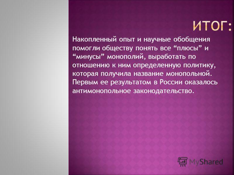 Накопленный опыт и научные обобщения помогли обществу понять все плюсы и минусы монополий, выработать по отношению к ним определенную политику, которая получила название монопольной. Первым ее результатом в России оказалось антимонопольное законодате
