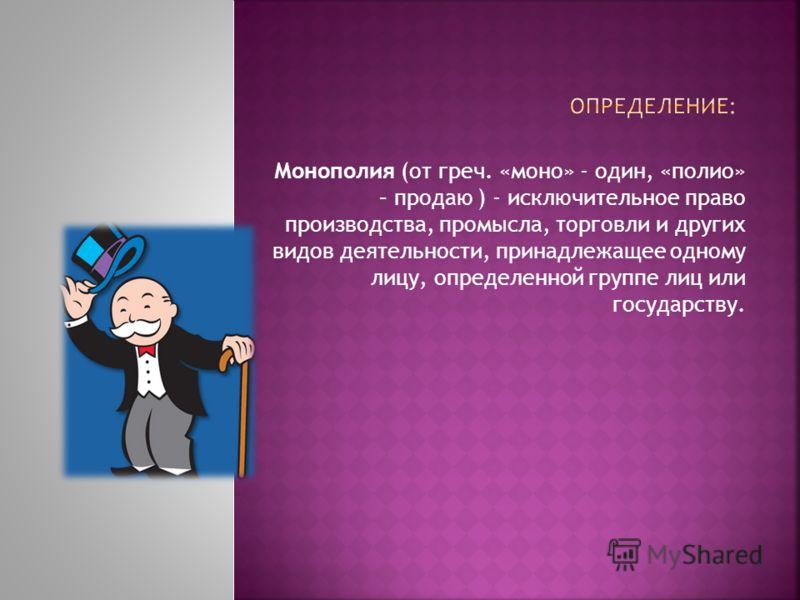 Монополия (от греч. «моно» - один, «полио» – продаю ) - исключительное право производства, промысла, торговли и других видов деятельности, принадлежащее одному лицу, определенной группе лиц или государству.