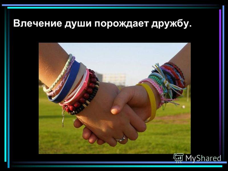 Влечение души порождает дружбу.