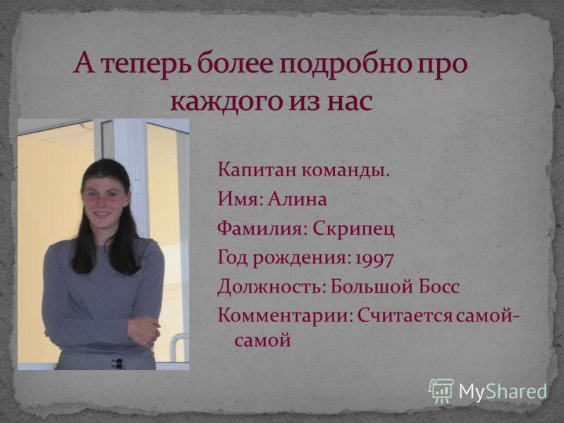 Капитан команды. Имя: Алина Фамилия: Скрипец Год рождения: 1997 Должность: Большой Босс Комментарии: Считается самой- самой