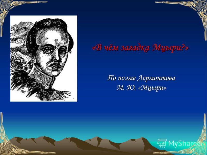 «В чём загадка Мцыри?» По поэме Лермонтова М. Ю. «Мцыри»