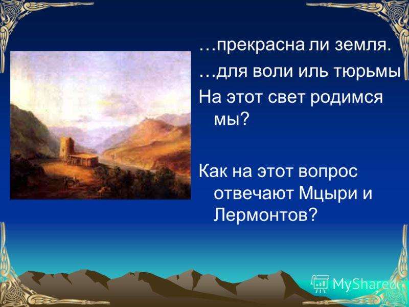 …прекрасна ли земля. …для воли иль тюрьмы На этот свет родимся мы? Как на этот вопрос отвечают Мцыри и Лермонтов?