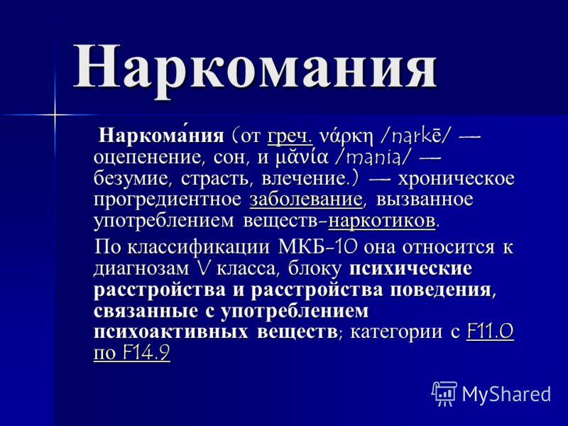 Наркомания Наркома́ния ( от греч. νάρκη /nark ē / оцепенение, сон, и μ νία /mania/ безумие, страсть, влечение.) хроническое прогредиентное заболевание, вызванное употреблением веществ - наркотиков. Наркома́ния ( от греч. νάρκη /nark ē / оцепенение, с