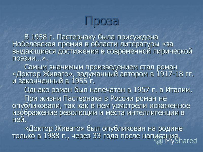 Проза В 1958 г. Пастернаку была присуждена Нобелевская премия в области литературы «за выдающиеся достижения в современной лирической поэзии…». Самым значимым произведением стал роман «Доктор Живаго», задуманный автором в 1917-18 гг. и законченный в