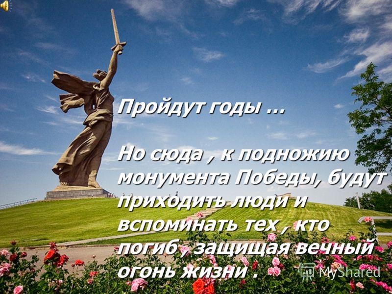 Пройдут годы … Но сюда, к подножию монумента Победы, будут приходить люди и вспоминать тех, кто погиб, защищая вечный огонь жизни.