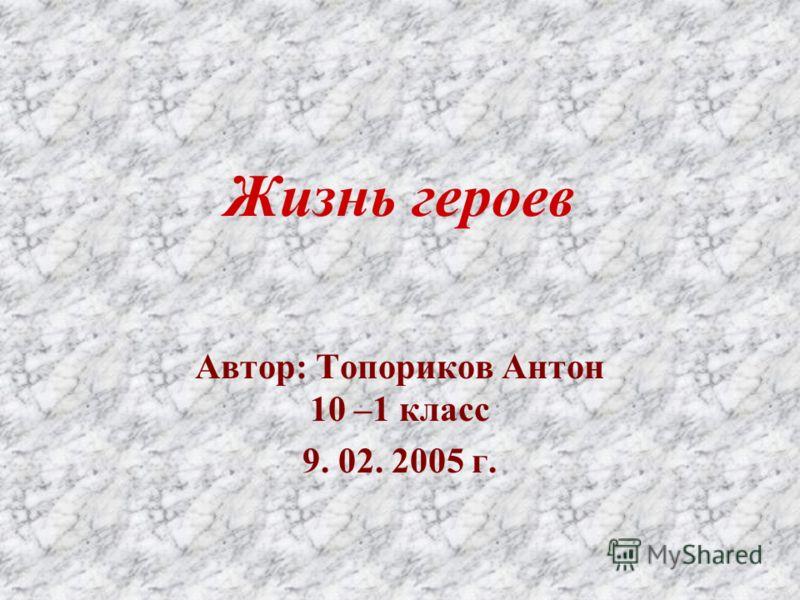 Жизнь героев Автор: Топориков Антон 10 –1 класс 9. 02. 2005 г.