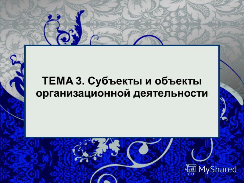 1 1 ТЕМА 3. Субъекты и объекты организационной деятельности