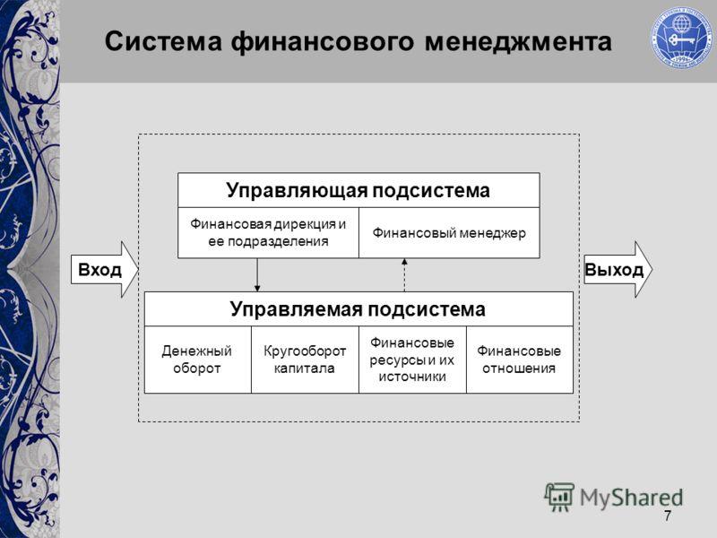 7 Система финансового менеджмента Денежный оборот Кругооборот капитала Финансовые ресурсы и их источники Финансовые отношения Управляемая подсистема Финансовая дирекция и ее подразделения Финансовый менеджер Управляющая подсистема ВходВыход
