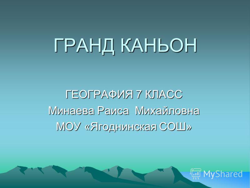 ГРАНД КАНЬОН ГЕОГРАФИЯ 7 КЛАСС Минаева Раиса Михайловна МОУ «Ягоднинская СОШ»