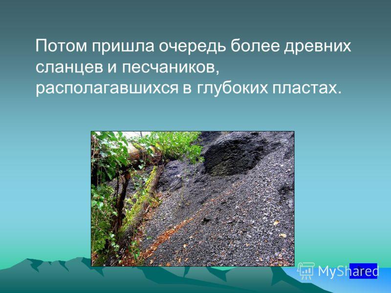 Потом пришла очередь более древних сланцев и песчаников, располагавшихся в глубоких пластах.