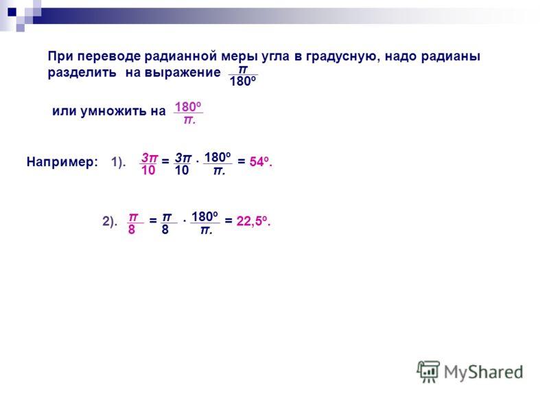 При переводе радианной меры угла в градусную, надо радианы разделить на выражение π 180º или умножить на π.π. 180º Например: 3π3π 10 3π3π = π.π. 180º = 54º. π 8 π 8 = π.π. 180º = 22,5º. 1). 2).