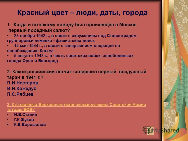 Красный цвет – люди, даты, города 1. Когда и по какому поводу был произведён в Москве первый победный салют? 23 ноября 1942 г., в связи с окружением под Сталинградом группировки немецко - фашистских войск 12 мая 1944 г., в связи с завершением операци