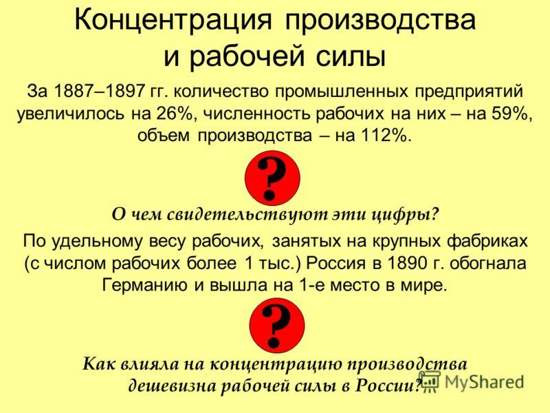 Концентрация производства и рабочей силы За 1887–1897 гг. количество промышленных предприятий увеличилось на 26%, численность рабочих на них – на 59%, объем производства – на 112%. О чем свидетельствуют эти цифры? По удельному весу рабочих, занятых н