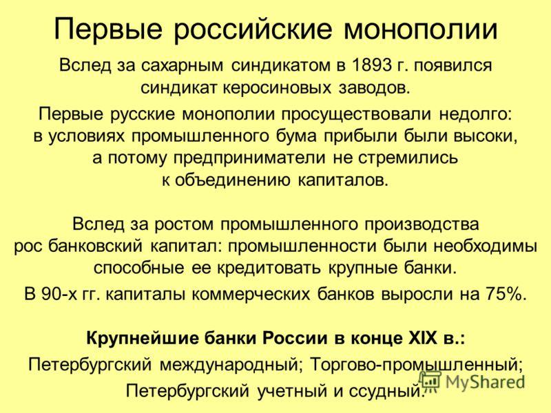 Первые российские монополии Вслед за сахарным синдикатом в 1893 г. появился синдикат керосиновых заводов. Первые русские монополии просуществовали недолго: в условиях промышленного бума прибыли были высоки, а потому предприниматели не стремились к об