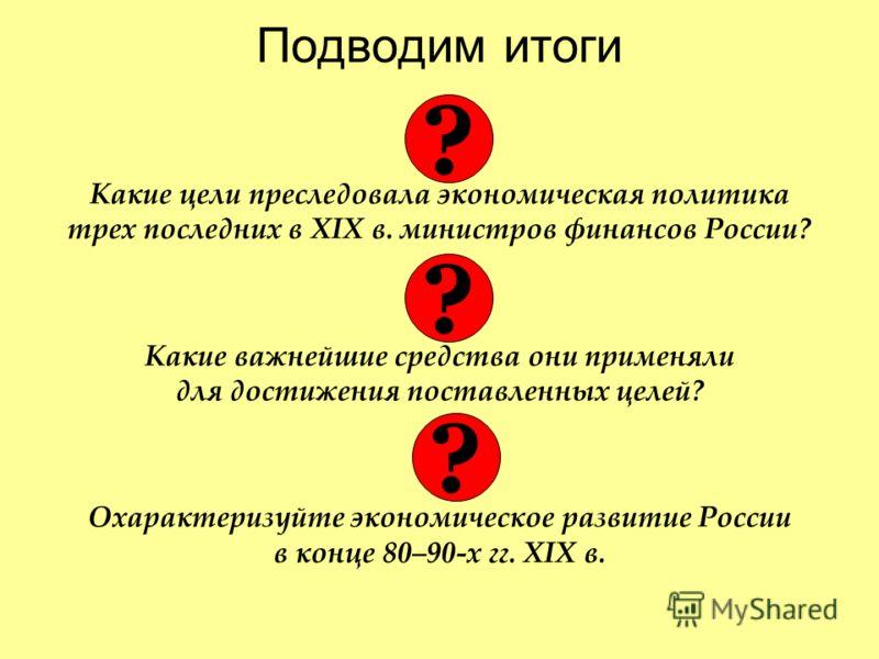 Подводим итоги Какие цели преследовала экономическая политика трех последних в XIX в. министров финансов России? Какие важнейшие средства они применяли для достижения поставленных целей? Охарактеризуйте экономическое развитие России в конце 80–90-х г