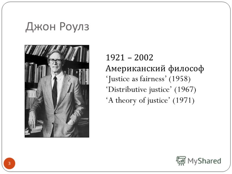 Джон Роулз 3 1921 – 2002 Американский философ Justice as fairness (1958) Distributive justice (1967) A theory of justice (1971)