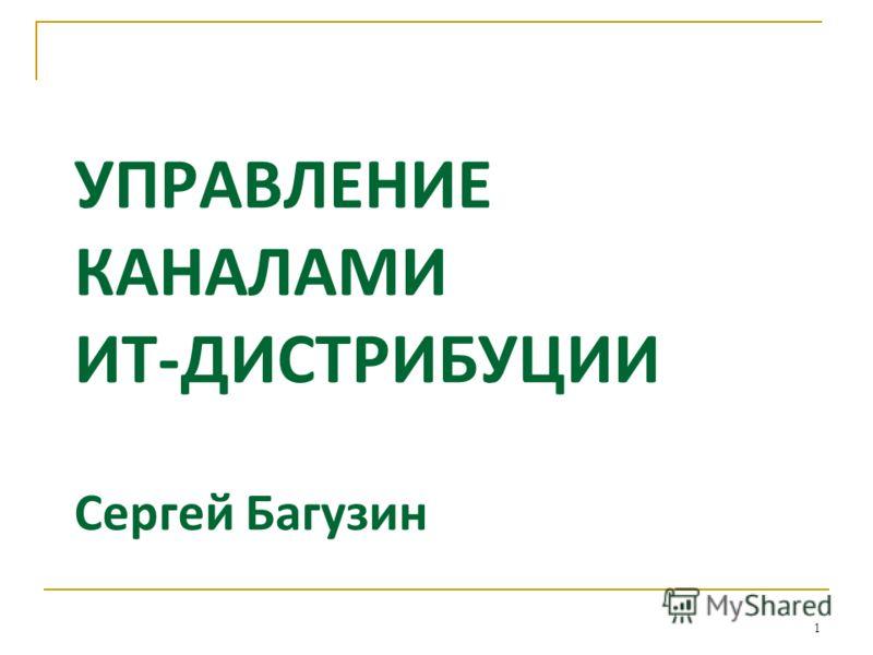 УПРАВЛЕНИЕ КАНАЛАМИ ИТ-ДИСТРИБУЦИИ Сергей Багузин 1