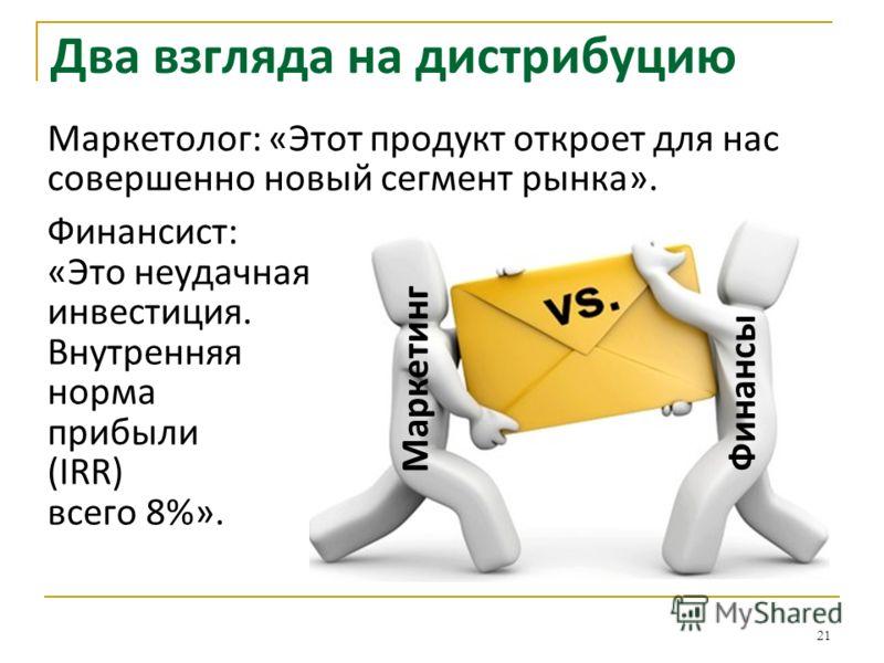 Два взгляда на дистрибуцию 21 Маркетолог: «Этот продукт откроет для нас совершенно новый сегмент рынка». Финансист: «Это неудачная инвестиция. Внутренняя норма прибыли (IRR) всего 8%». Маркетинг Финансы