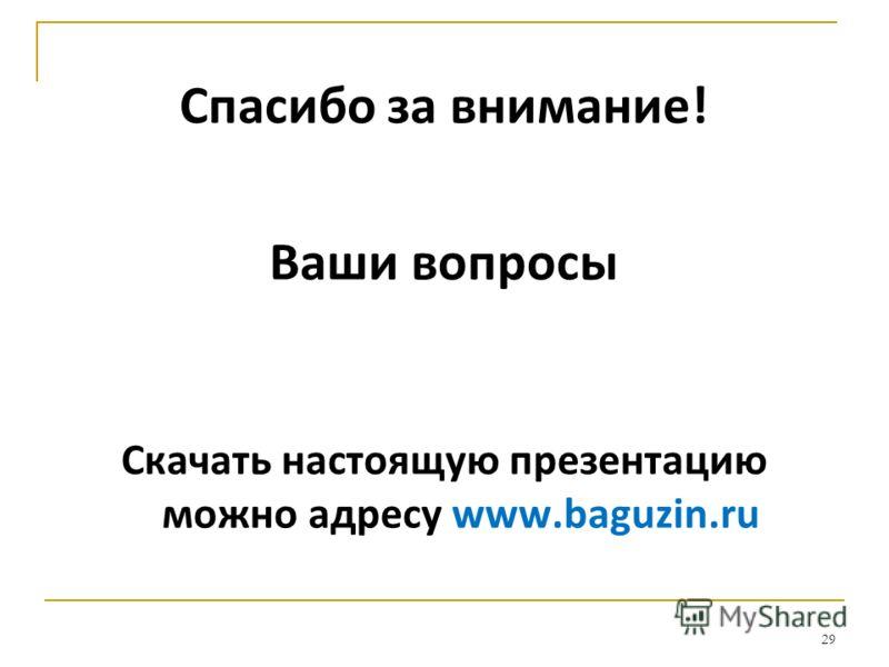 Спасибо за внимание! Ваши вопросы Скачать настоящую презентацию можно адресу www.baguzin.ru 29