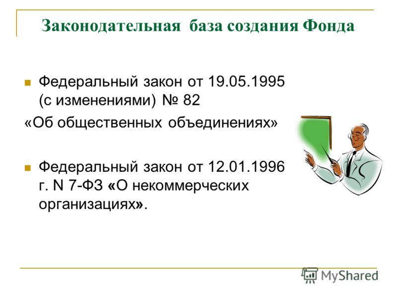Законодательная база создания Фонда Федеральный закон от 19.05.1995 (с изменениями) 82 «Об общественных объединениях» Федеральный закон от 12.01.1996 г. N 7-ФЗ «О некоммерческих организациях».