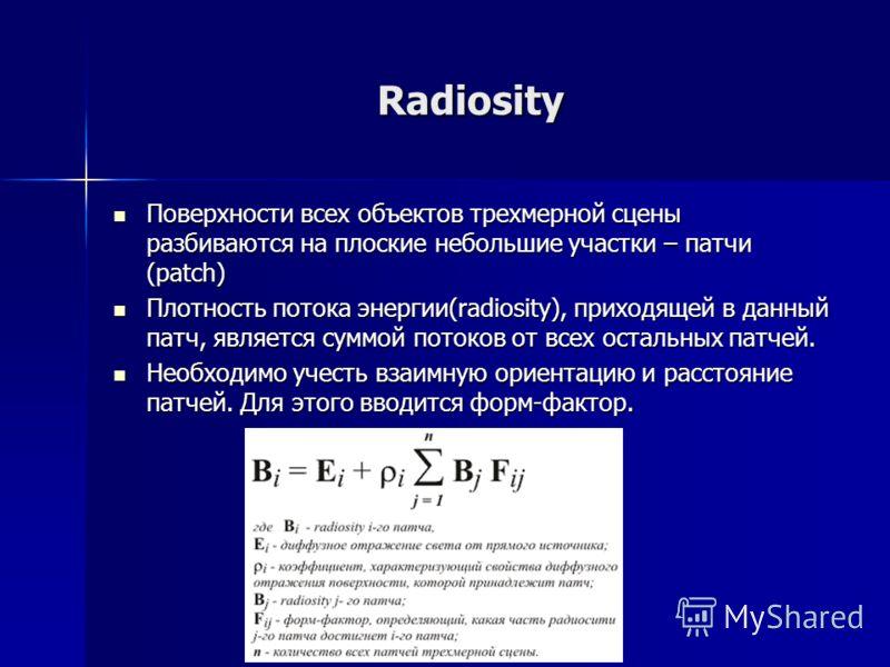 Radiosity Поверхности всех объектов трехмерной сцены разбиваются на плоские небольшие участки – патчи (patch) Поверхности всех объектов трехмерной сцены разбиваются на плоские небольшие участки – патчи (patch) Плотность потока энергии(radiosity), при