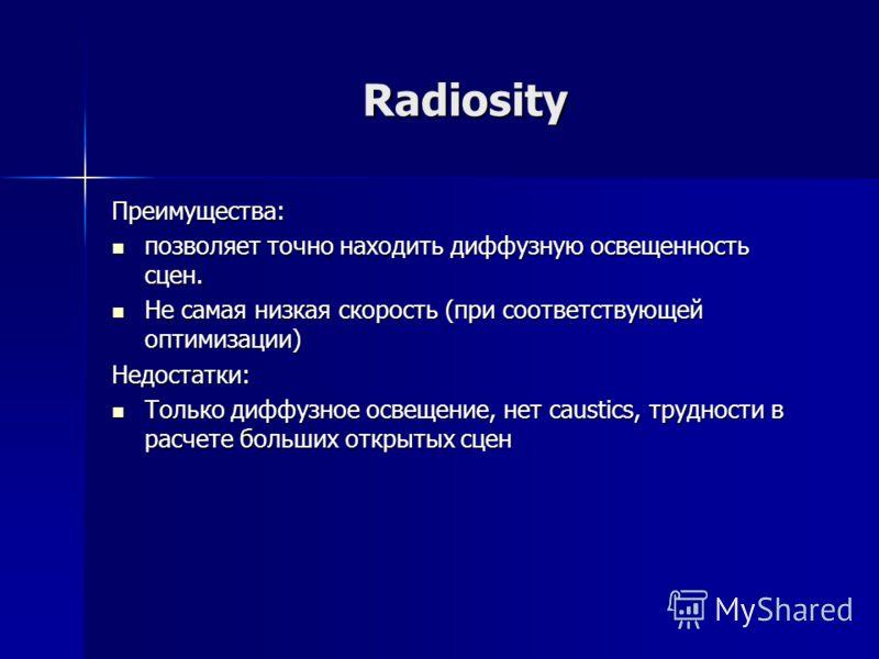 Radiosity Преимущества: позволяет точно находить диффузную освещенность сцен. позволяет точно находить диффузную освещенность сцен. Не самая низкая скорость (при соответствующей оптимизации) Не самая низкая скорость (при соответствующей оптимизации)