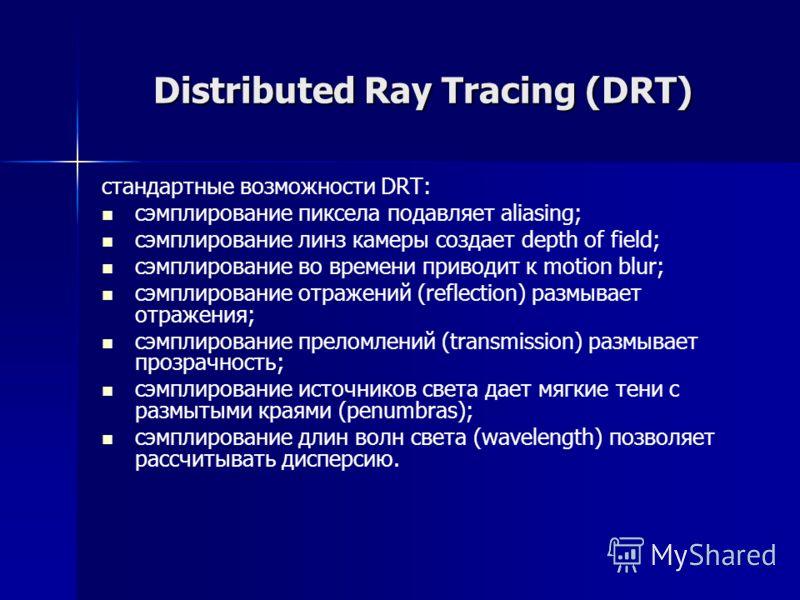 Distributed Ray Tracing (DRT) стандартные возможности DRT: сэмплирование пиксела подавляет aliasing; сэмплирование линз камеры создает depth of field; сэмплирование во времени приводит к motion blur; сэмплирование отражений (reflection) размывает отр