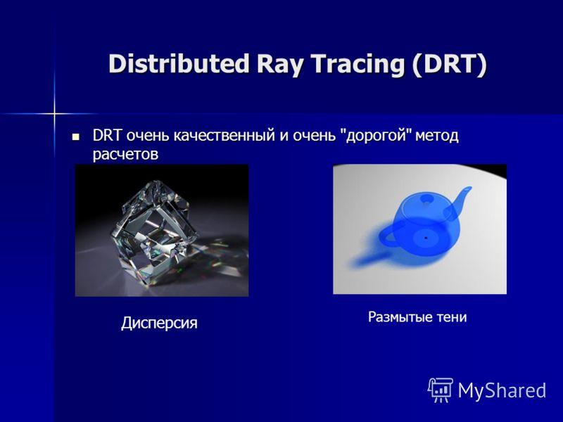 Distributed Ray Tracing (DRT) DRT очень качественный и очень дорогой метод расчетов DRT очень качественный и очень дорогой метод расчетов Дисперсия Размытые тени