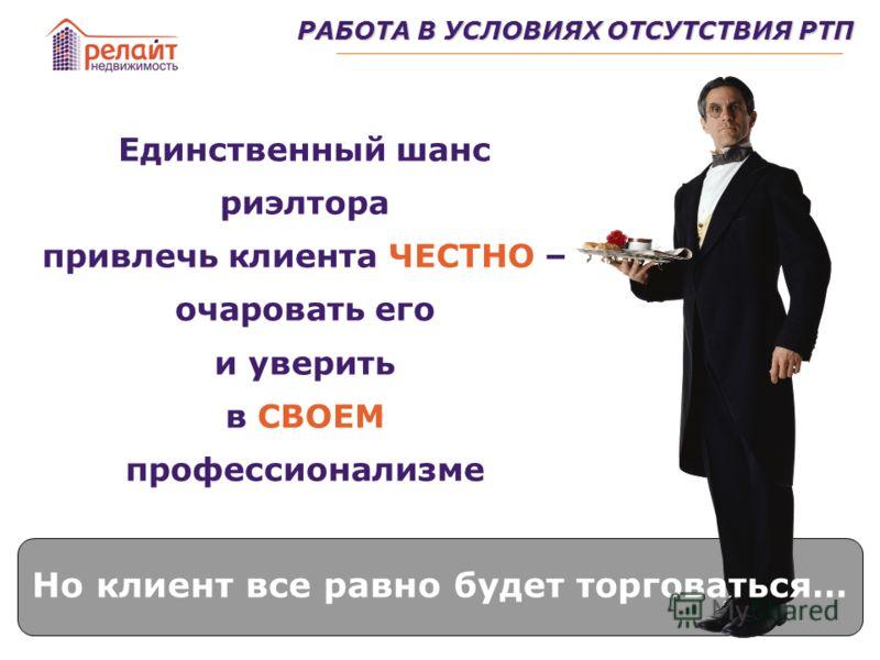 РАБОТА В УСЛОВИЯХ ОТСУТСТВИЯ РТП Единственный шанс риэлтора привлечь клиента ЧЕСТНО – очаровать его и уверить в СВОЕМ профессионализме Но клиент все равно будет торговаться…