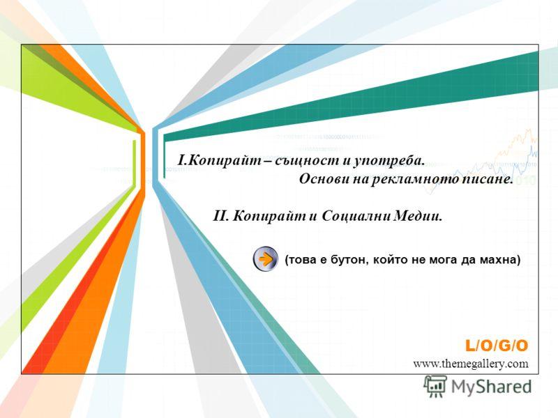 L/O/G/O www.themegallery.com I.Копирайт – същност и употреба. Основи на рекламното писане. II. Копирайт и Социални Медии. (това е бутон, който не мога да махна)